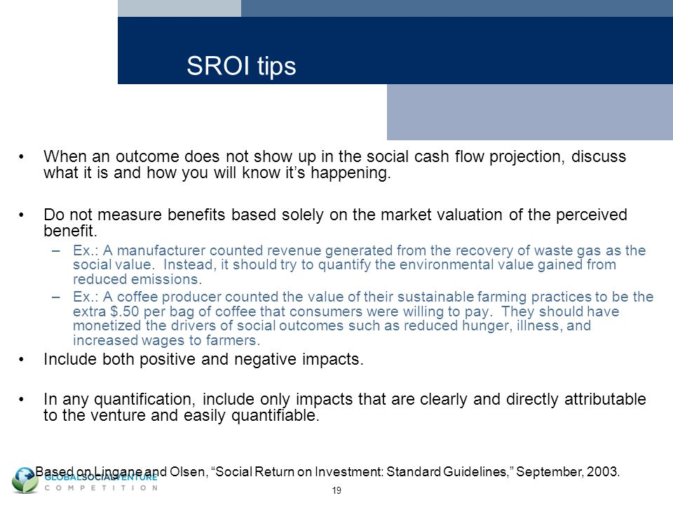 19 SROI tips When an outcome does not show up in the social cash flow projection, discuss what it is and how you will know it's happening.
