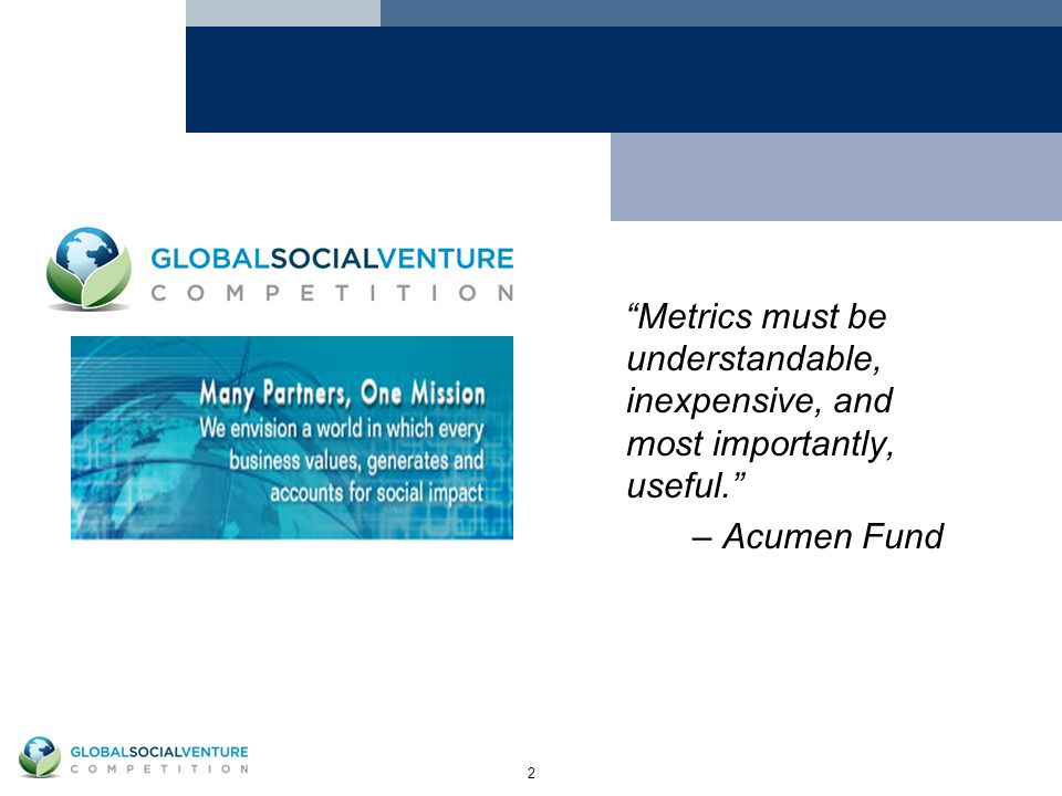 2 Metrics must be understandable, inexpensive, and most importantly, useful. – Acumen Fund