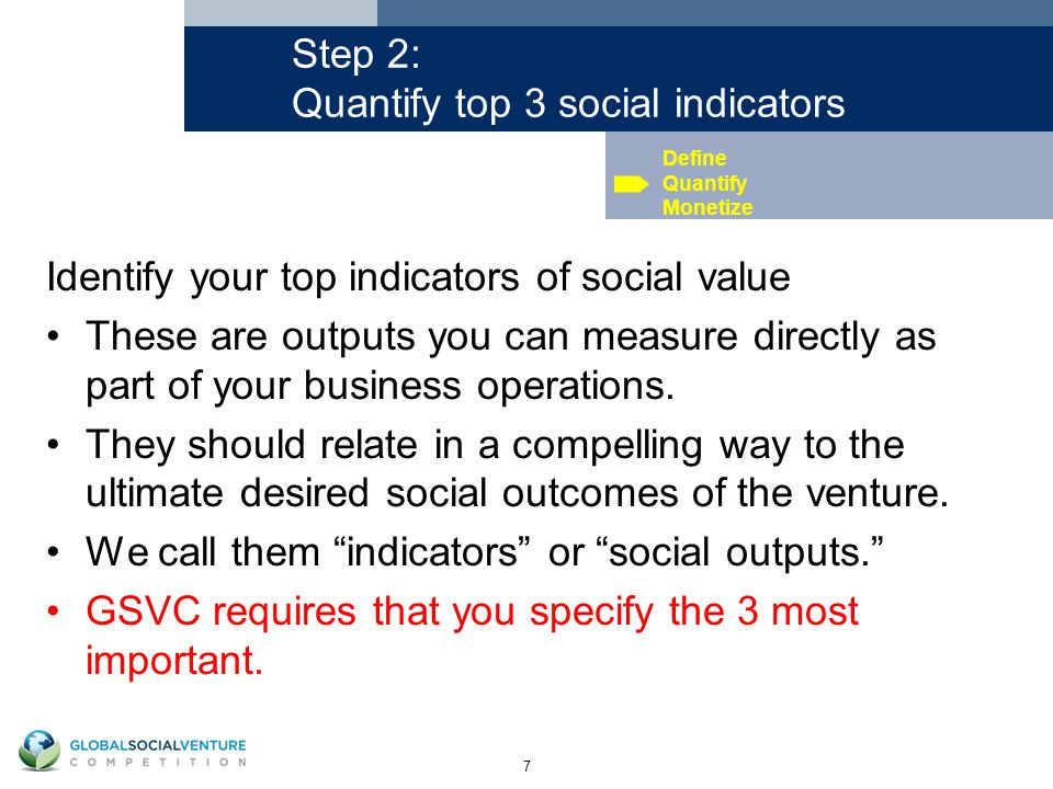 7 Step 2: Quantify top 3 social indicators Identify your top indicators of social value These are outputs you can measure directly as part of your business operations.