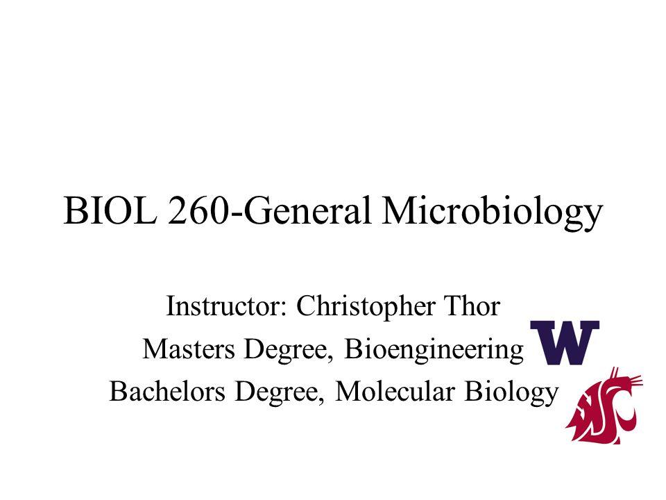 BIOL 260-General Microbiology Instructor: Christopher Thor Masters Degree, Bioengineering Bachelors Degree, Molecular Biology