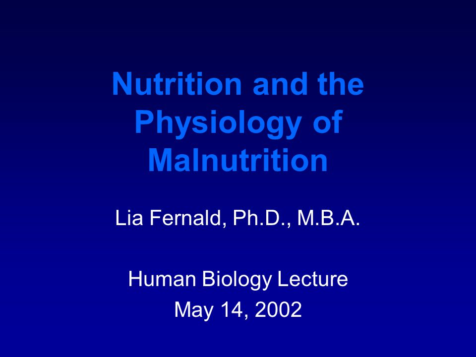 Nutrition and the Physiology of Malnutrition Lia Fernald, Ph.D., M.B.A.