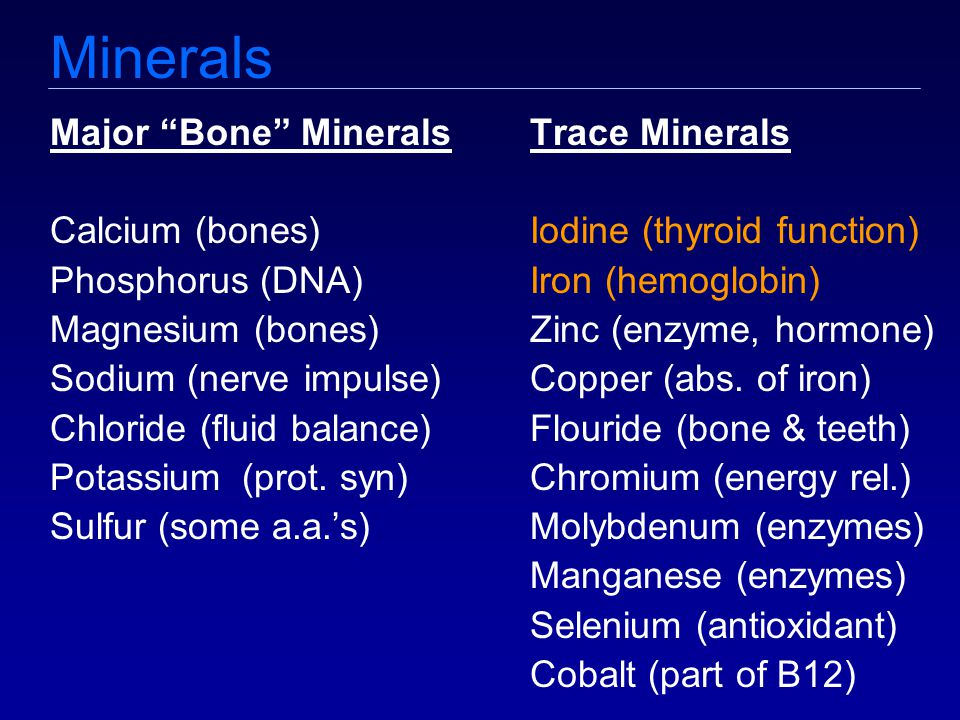 Minerals Major Bone MineralsTrace Minerals Calcium (bones)Iodine (thyroid function) Phosphorus (DNA)Iron (hemoglobin) Magnesium (bones)Zinc (enzyme, hormone) Sodium (nerve impulse)Copper (abs.