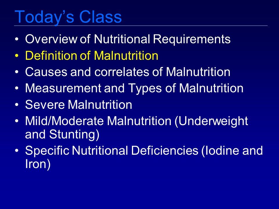 Today's Class Overview of Nutritional Requirements Definition of Malnutrition Causes and correlates of Malnutrition Measurement and Types of Malnutrition Severe Malnutrition Mild/Moderate Malnutrition (Underweight and Stunting) Specific Nutritional Deficiencies (Iodine and Iron)