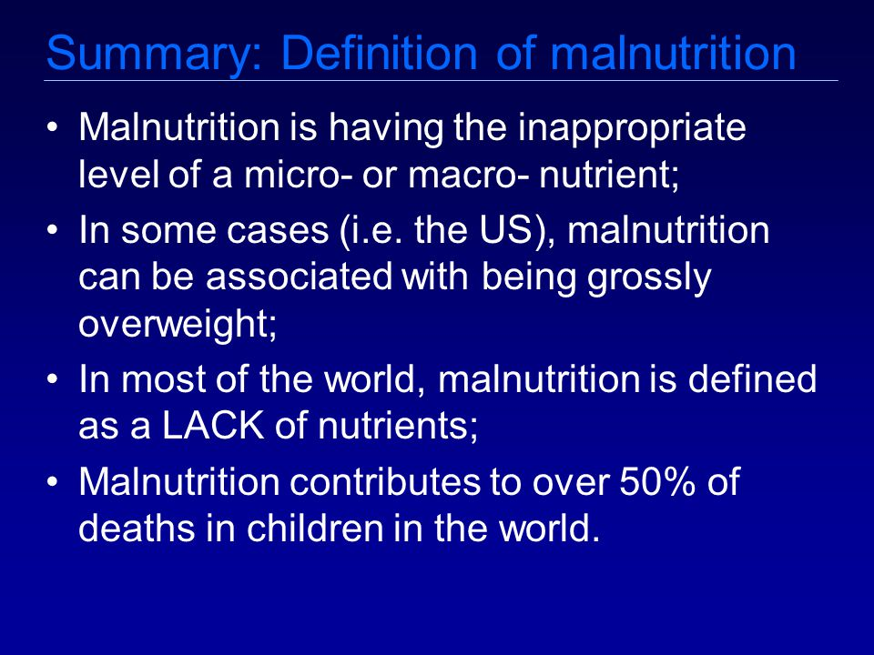 Summary: Definition of malnutrition Malnutrition is having the inappropriate level of a micro- or macro- nutrient; In some cases (i.e.