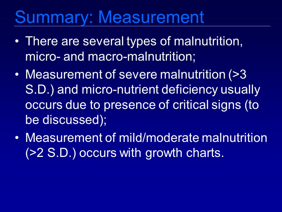 Summary: Measurement There are several types of malnutrition, micro- and macro-malnutrition; Measurement of severe malnutrition (>3 S.D.) and micro-nutrient deficiency usually occurs due to presence of critical signs (to be discussed); Measurement of mild/moderate malnutrition (>2 S.D.) occurs with growth charts.