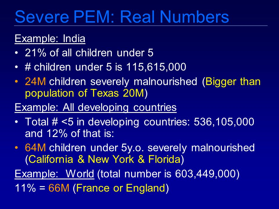 Severe PEM: Real Numbers Example: India 21% of all children under 5 # children under 5 is 115,615,000 24M children severely malnourished (Bigger than population of Texas 20M) Example: All developing countries Total # <5 in developing countries: 536,105,000 and 12% of that is: 64M children under 5y.o.