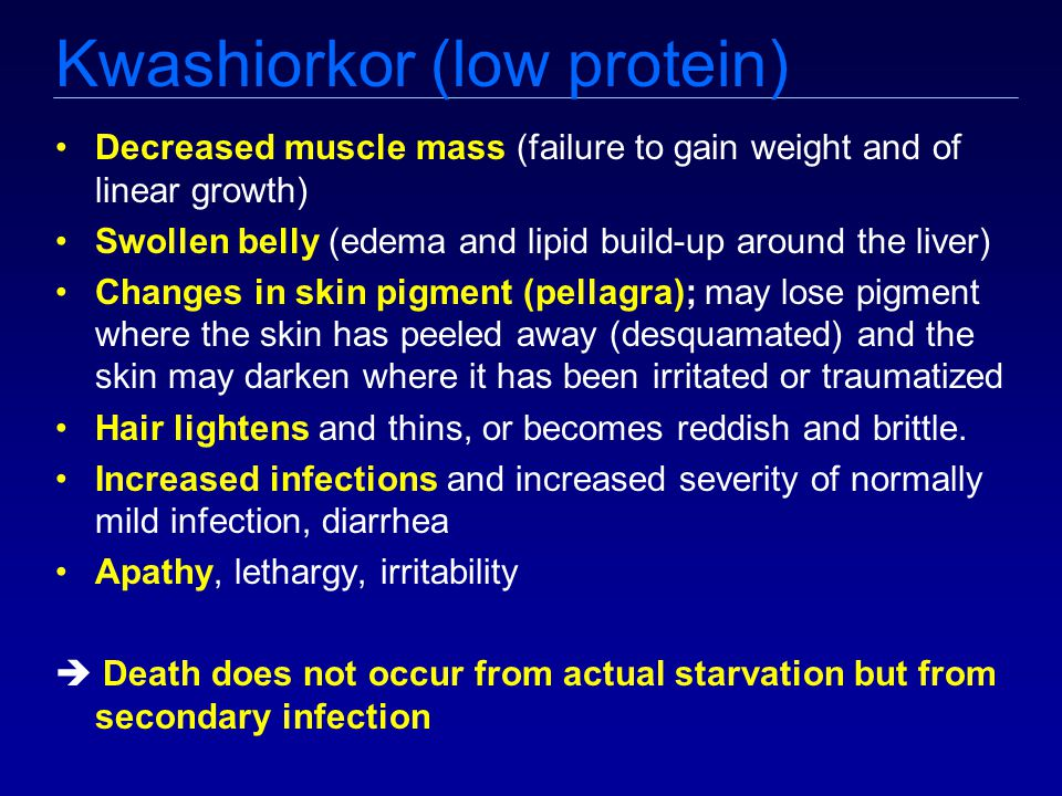 Kwashiorkor (low protein) Decreased muscle mass (failure to gain weight and of linear growth) Swollen belly (edema and lipid build-up around the liver) Changes in skin pigment (pellagra); may lose pigment where the skin has peeled away (desquamated) and the skin may darken where it has been irritated or traumatized Hair lightens and thins, or becomes reddish and brittle.