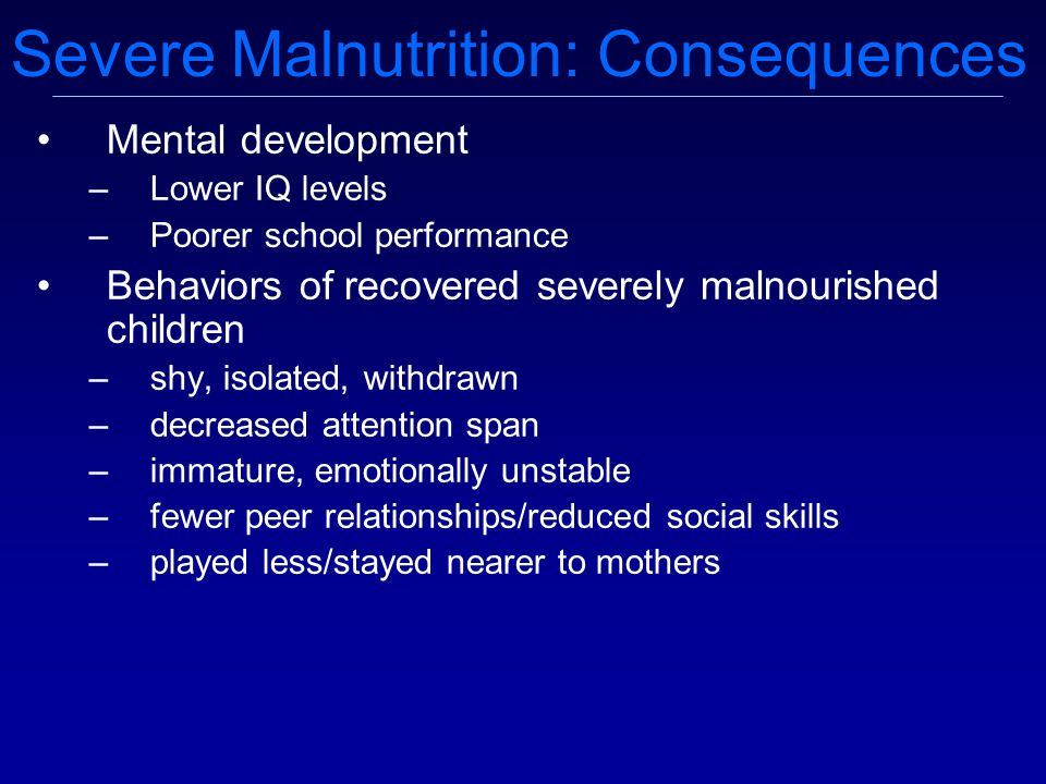 Mental development –Lower IQ levels –Poorer school performance Behaviors of recovered severely malnourished children –shy, isolated, withdrawn –decreased attention span –immature, emotionally unstable –fewer peer relationships/reduced social skills –played less/stayed nearer to mothers Severe Malnutrition: Consequences