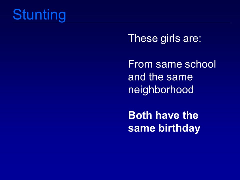 Stunting These girls are: From same school and the same neighborhood Both have the same birthday