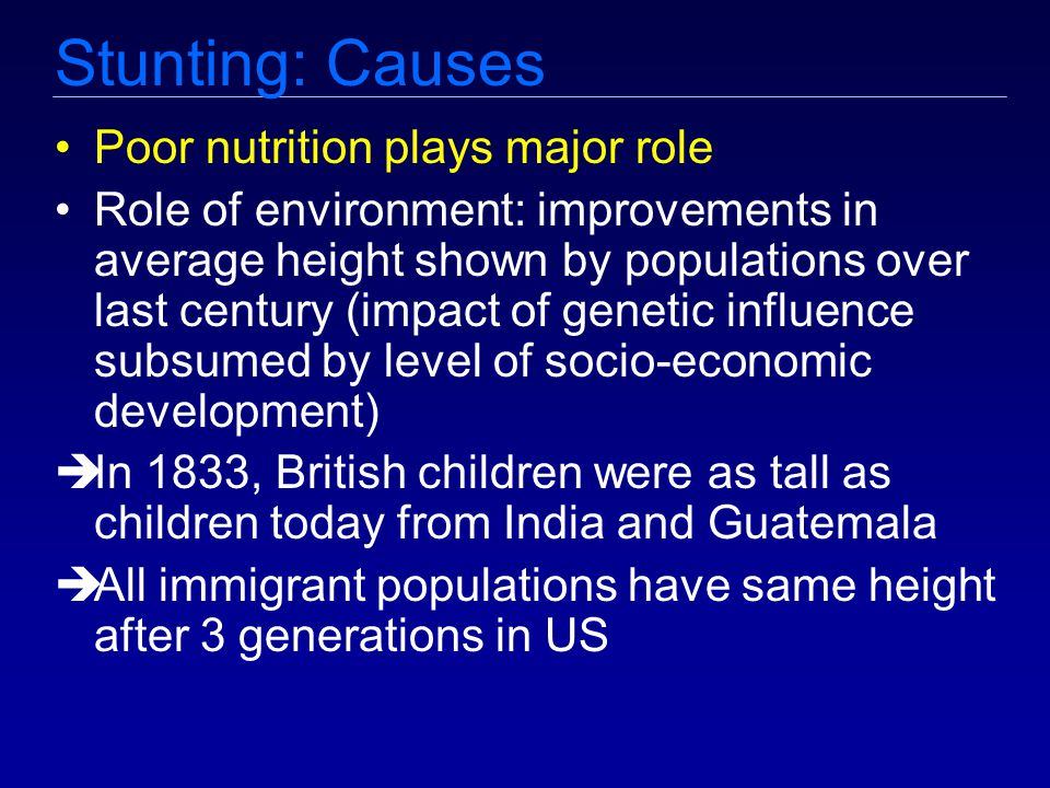 Stunting: Causes Poor nutrition plays major role Role of environment: improvements in average height shown by populations over last century (impact of genetic influence subsumed by level of socio-economic development)  In 1833, British children were as tall as children today from India and Guatemala  All immigrant populations have same height after 3 generations in US