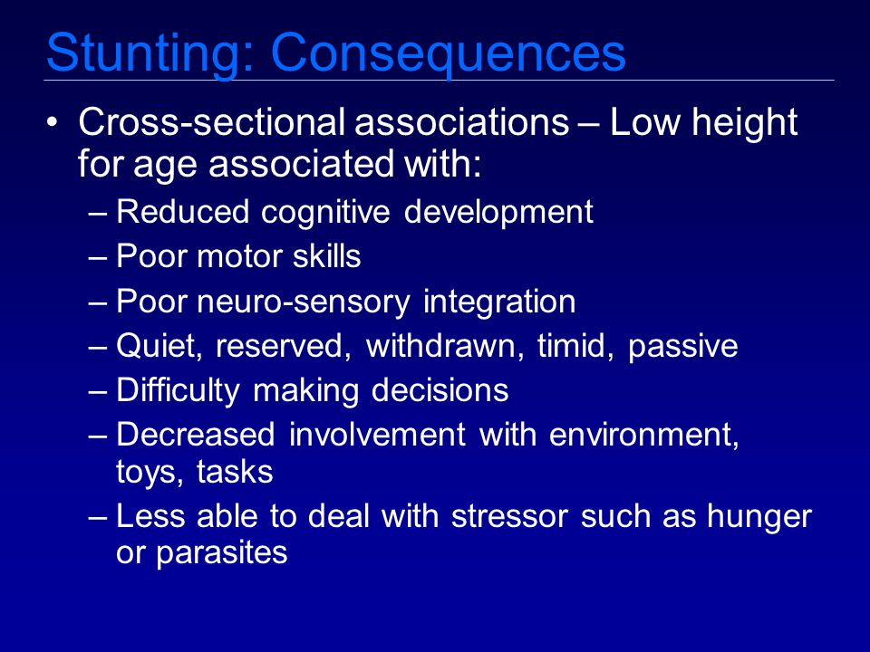 Stunting: Consequences Cross-sectional associations – Low height for age associated with: –Reduced cognitive development –Poor motor skills –Poor neuro-sensory integration –Quiet, reserved, withdrawn, timid, passive –Difficulty making decisions –Decreased involvement with environment, toys, tasks –Less able to deal with stressor such as hunger or parasites