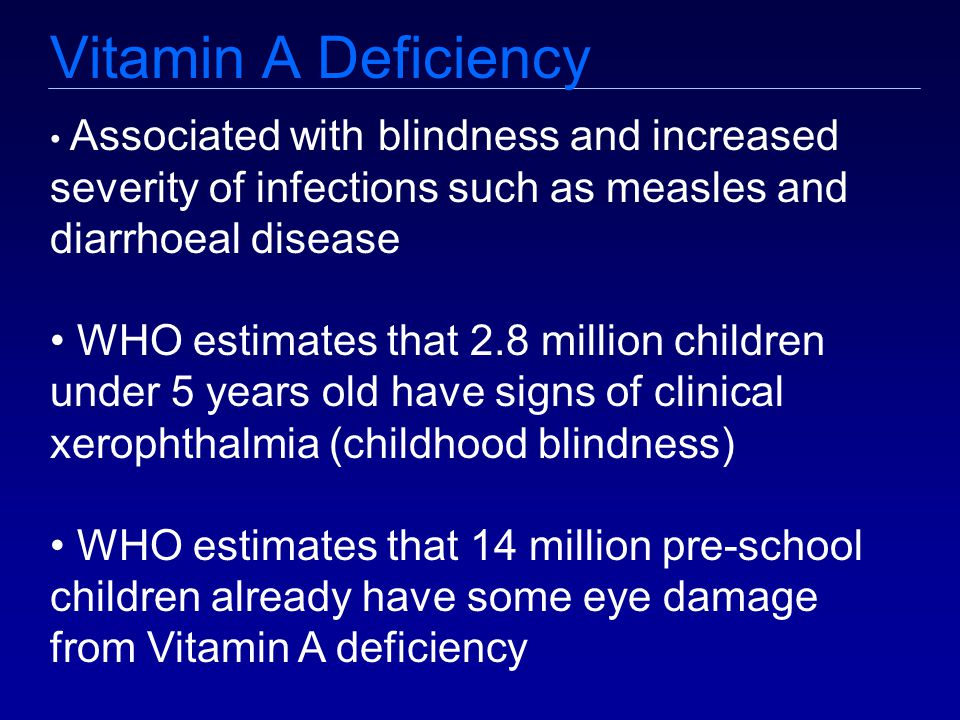 Vitamin A Deficiency Associated with blindness and increased severity of infections such as measles and diarrhoeal disease WHO estimates that 2.8 million children under 5 years old have signs of clinical xerophthalmia (childhood blindness) WHO estimates that 14 million pre-school children already have some eye damage from Vitamin A deficiency