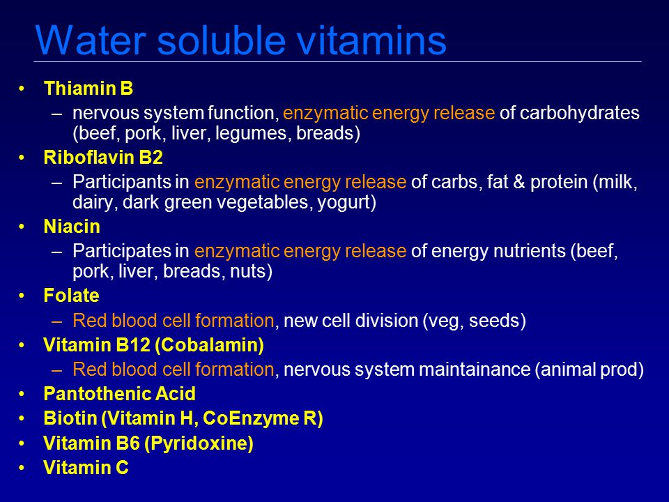 Water soluble vitamins Thiamin B –nervous system function, enzymatic energy release of carbohydrates (beef, pork, liver, legumes, breads) Riboflavin B2 –Participants in enzymatic energy release of carbs, fat & protein (milk, dairy, dark green vegetables, yogurt) Niacin –Participates in enzymatic energy release of energy nutrients (beef, pork, liver, breads, nuts) Folate –Red blood cell formation, new cell division (veg, seeds) Vitamin B12 (Cobalamin) –Red blood cell formation, nervous system maintainance (animal prod) Pantothenic Acid Biotin (Vitamin H, CoEnzyme R) Vitamin B6 (Pyridoxine) Vitamin C