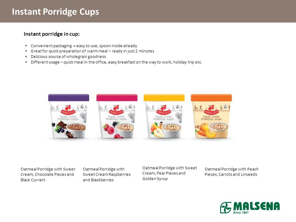 Products Instant Porridge Cups Instant porridge in cup: Convenient packaging = easy to use, spoon inside already Great for quick preparation of warm m