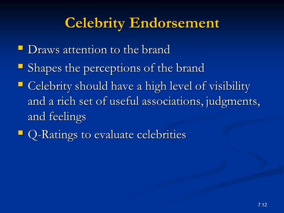 7.12 Celebrity Endorsement  Draws attention to the brand  Shapes the perceptions of the brand  Celebrity should have a high level of visibility and
