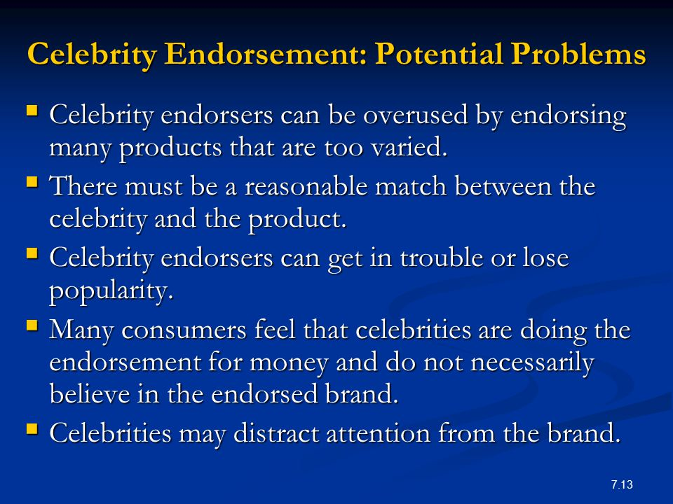 7.13 Celebrity Endorsement: Potential Problems  Celebrity endorsers can be overused by endorsing many products that are too varied.  There must be a