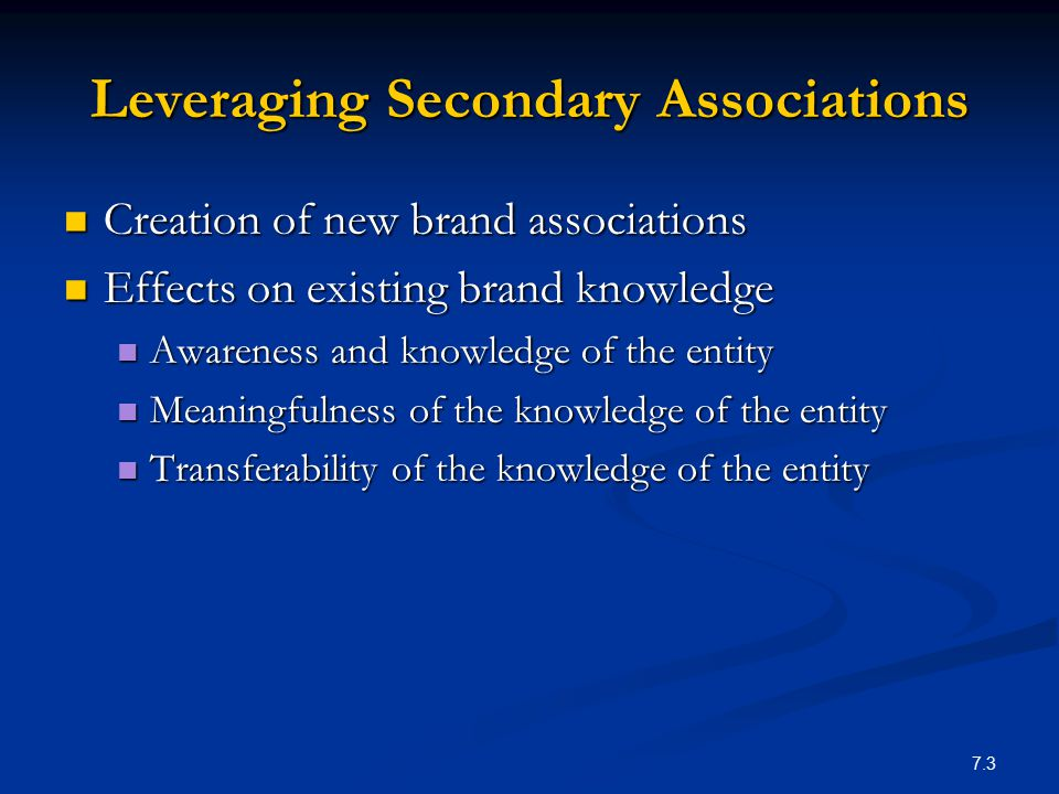 7.4 Leveraging Secondary Associations Brand associations may themselves be linked to other entities, creating secondary associations: Brand associations may themselves be linked to other entities, creating secondary associations: Company (through branding strategies) Company (through branding strategies) Country of origin (through identification of product origin) Country of origin (through identification of product origin) Channels of distribution (through channels strategy) Channels of distribution (through channels strategy) Other brands (through co-branding) Other brands (through co-branding) Special case of co-branding is ingredient branding Special case of co-branding is ingredient branding Characters (through licensing) Characters (through licensing) Celebrity spokesperson (through endorsement advertising) Celebrity spokesperson (through endorsement advertising) Events (through sponsorship) Events (through sponsorship) Other third-party sources (through awards and reviews) Other third-party sources (through awards and reviews)