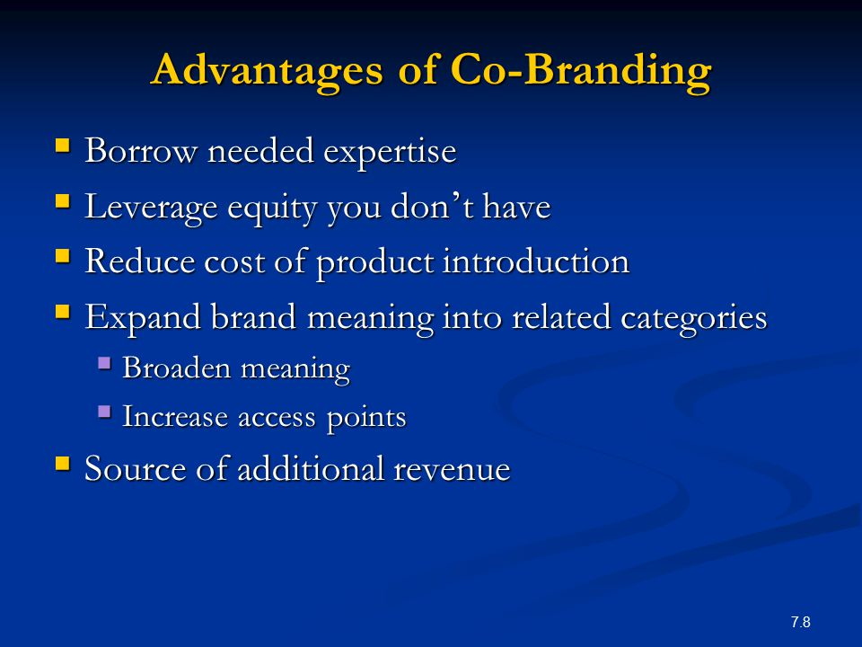 7.8 Advantages of Co-Branding  Borrow needed expertise  Leverage equity you don ' t have  Reduce cost of product introduction  Expand brand meanin