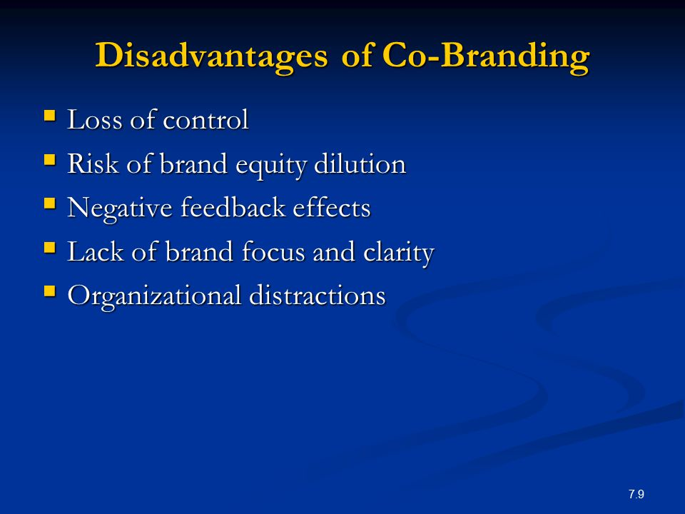 7.9 Disadvantages of Co-Branding  Loss of control  Risk of brand equity dilution  Negative feedback effects  Lack of brand focus and clarity  Org