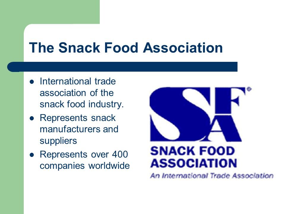The Snack Food Association International trade association of the snack food industry. Represents snack manufacturers and suppliers Represents over 40