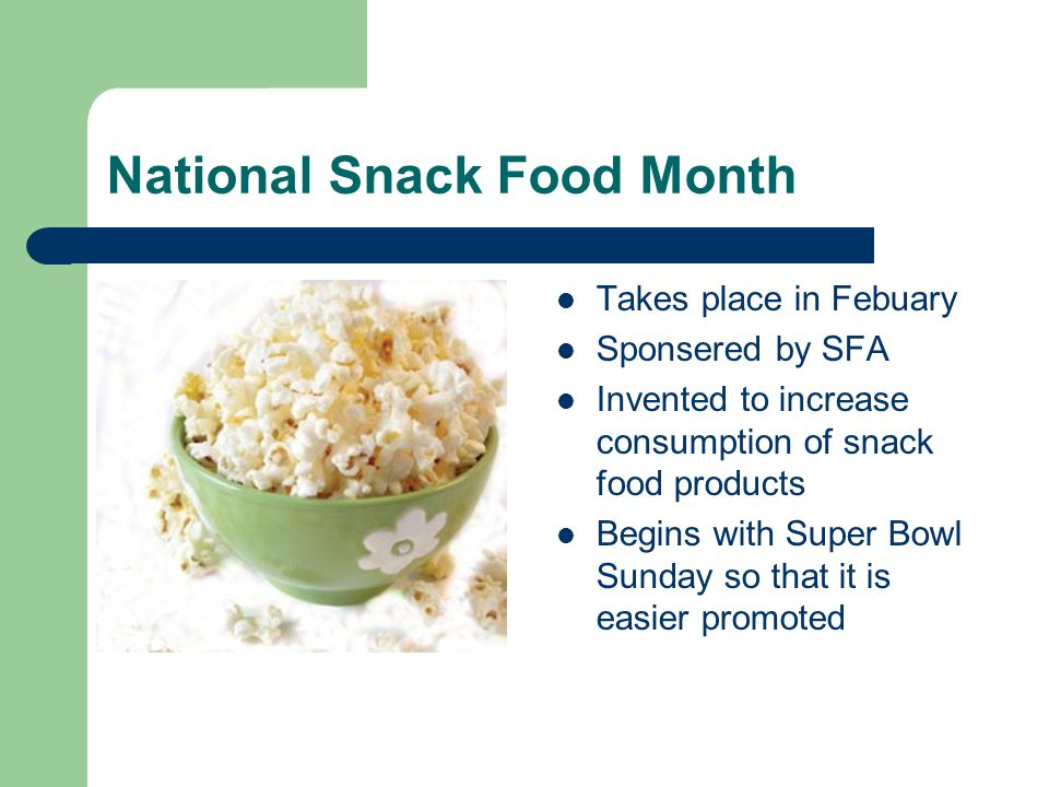 National Snack Food Month Takes place in Febuary Sponsered by SFA Invented to increase consumption of snack food products Begins with Super Bowl Sunda