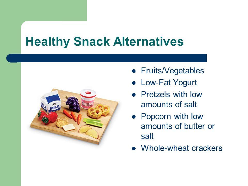 Healthy Snack Alternatives Fruits/Vegetables Low-Fat Yogurt Pretzels with low amounts of salt Popcorn with low amounts of butter or salt Whole-wheat crackers