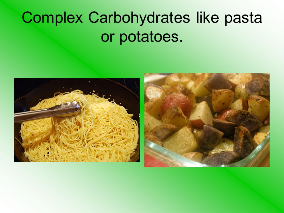 Complex Carbohydrates like pasta or potatoes.