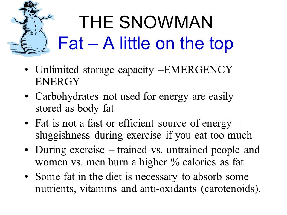 THE SNOWMAN Fat – A little on the top Unlimited storage capacity –EMERGENCY ENERGY Carbohydrates not used for energy are easily stored as body fat Fat is not a fast or efficient source of energy – sluggishness during exercise if you eat too much During exercise – trained vs.