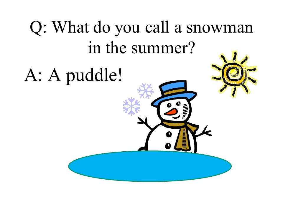 Q: What do you call a snowman in the summer? A: A puddle!