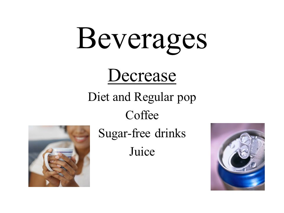 Beverages Decrease Diet and Regular pop Coffee Sugar-free drinks Juice