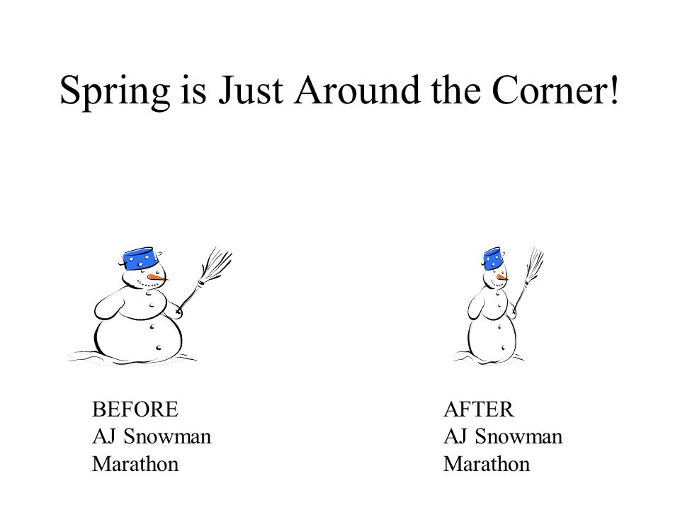 Spring is Just Around the Corner! BEFORE AJ Snowman Marathon AFTER AJ Snowman Marathon