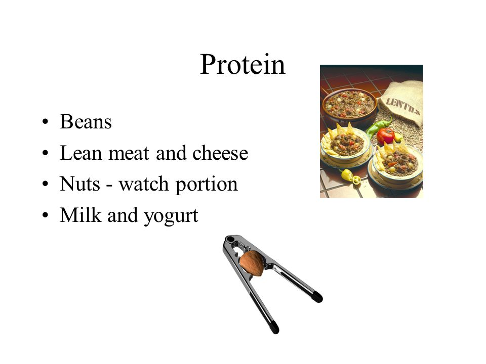Protein Beans Lean meat and cheese Nuts - watch portion Milk and yogurt
