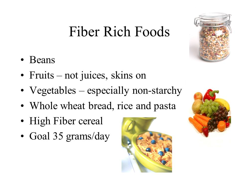 Fiber Rich Foods Beans Fruits – not juices, skins on Vegetables – especially non-starchy Whole wheat bread, rice and pasta High Fiber cereal Goal 35 grams/day
