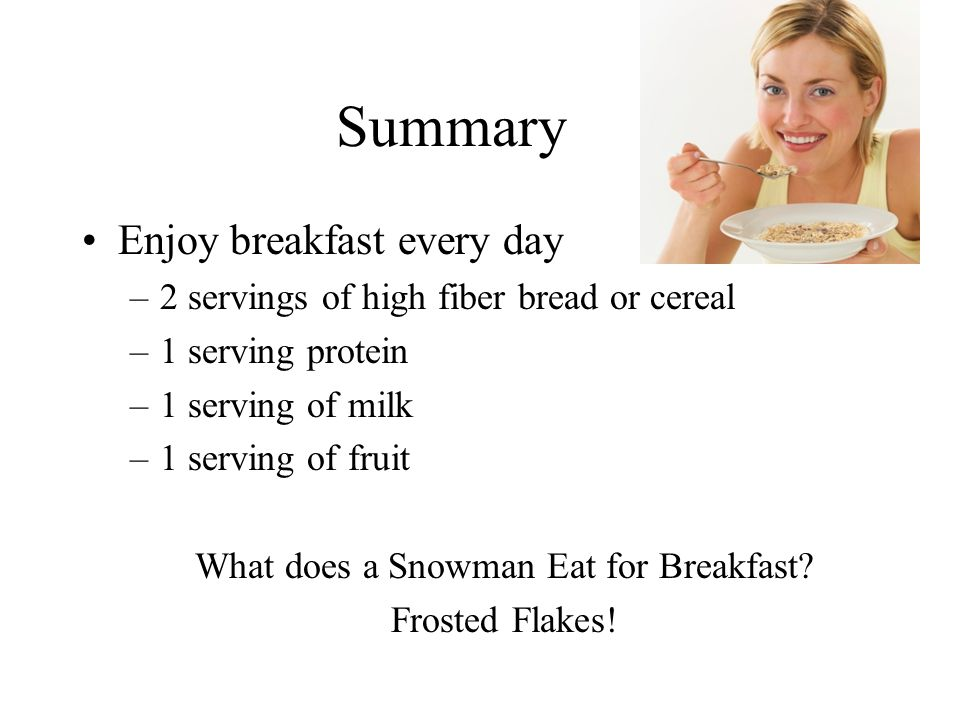 Summary Enjoy breakfast every day –2 servings of high fiber bread or cereal –1 serving protein –1 serving of milk –1 serving of fruit What does a Snowman Eat for Breakfast.