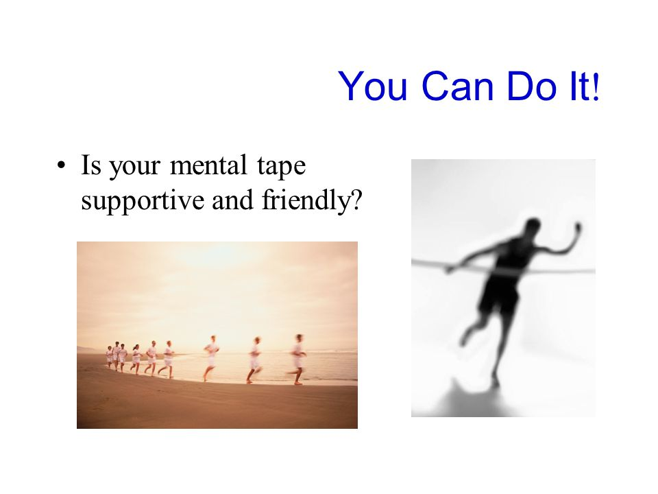 You Can Do It ! Is your mental tape supportive and friendly?