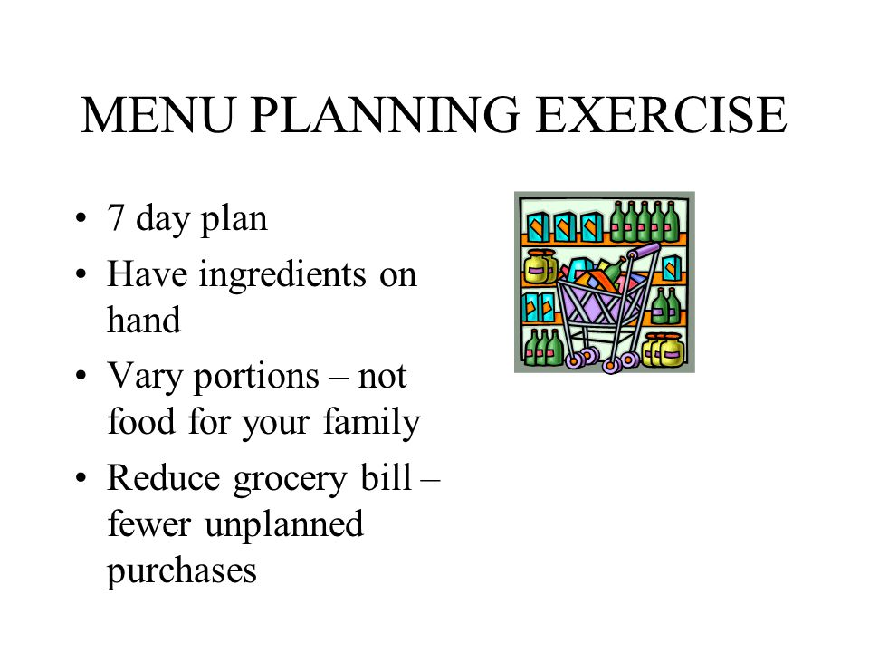 MENU PLANNING EXERCISE 7 day plan Have ingredients on hand Vary portions – not food for your family Reduce grocery bill – fewer unplanned purchases