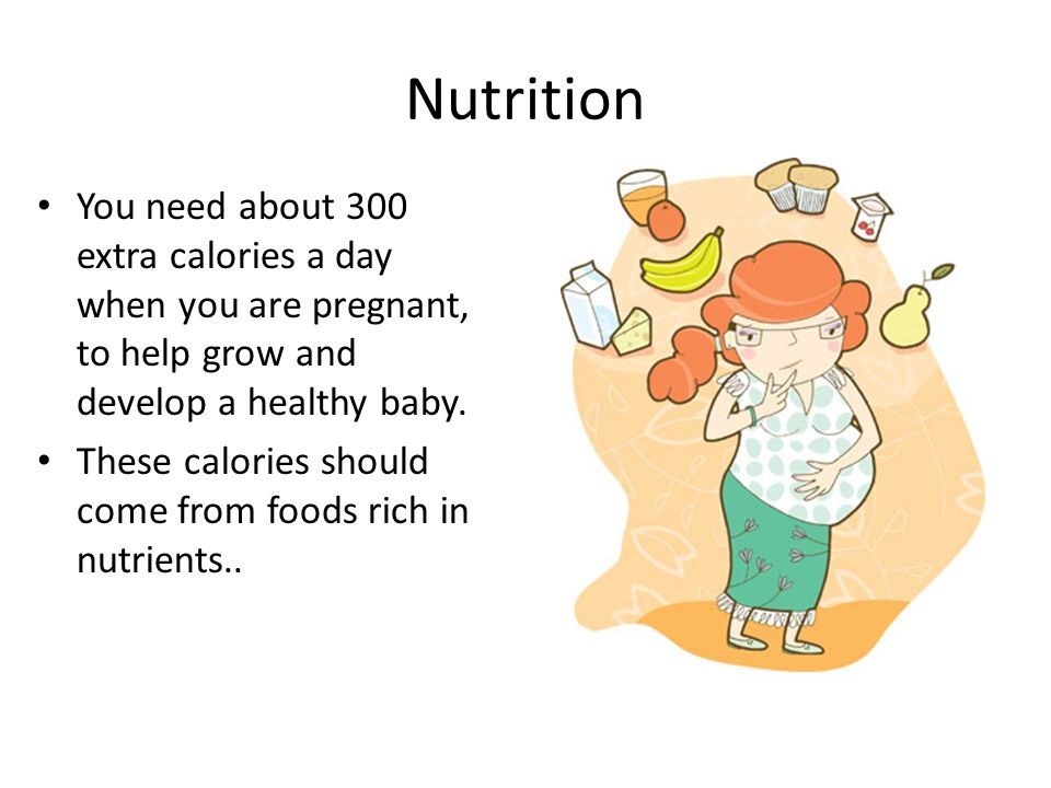 Nutrition You need about 300 extra calories a day when you are pregnant, to help grow and develop a healthy baby. These calories should come from food