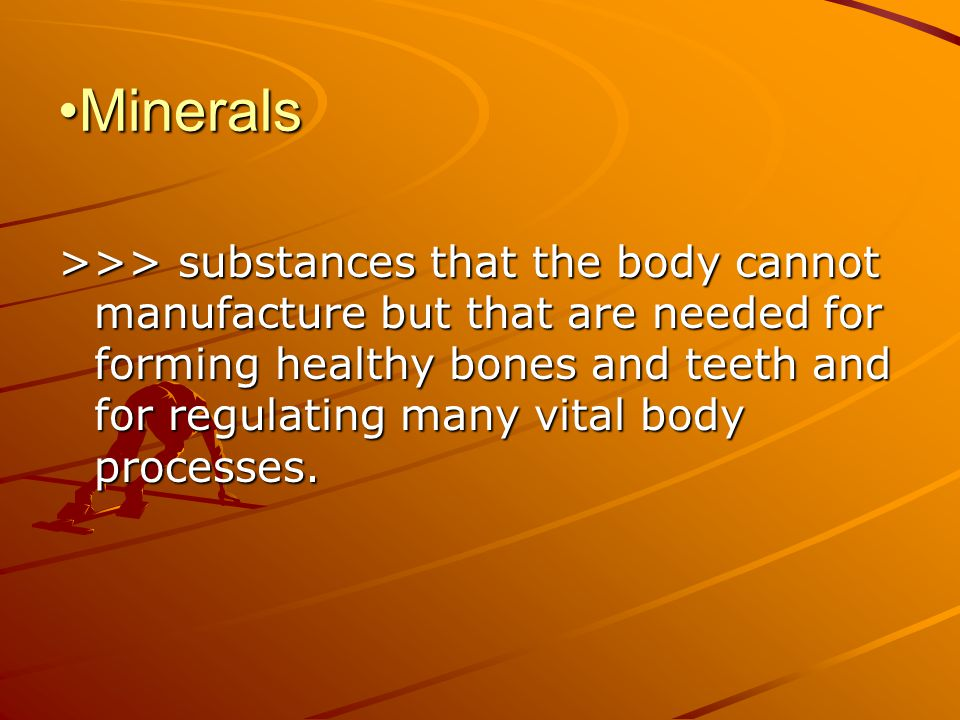 MineralsMinerals >>> substances that the body cannot manufacture but that are needed for forming healthy bones and teeth and for regulating many vital