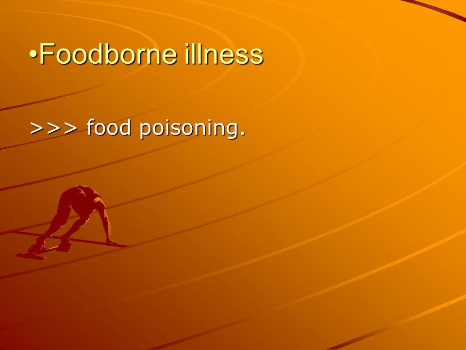 Foodborne illnessFoodborne illness >>> food poisoning.