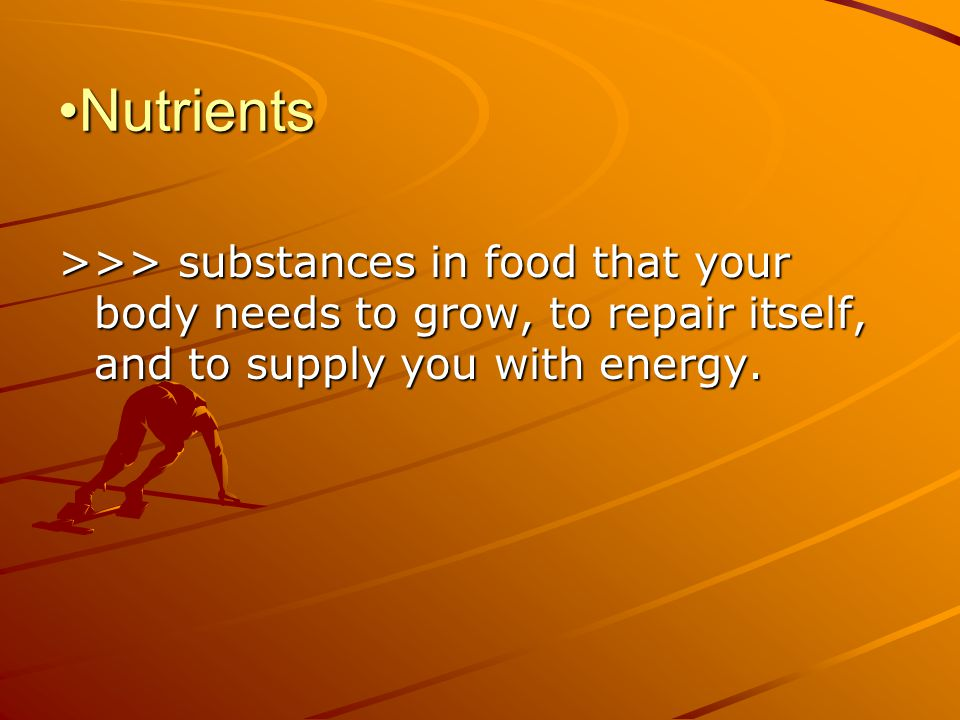 NutrientsNutrients >>> substances in food that your body needs to grow, to repair itself, and to supply you with energy.