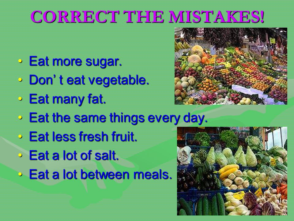 CORRECT THE MISTAKES. Eat more sugar.Eat more sugar.