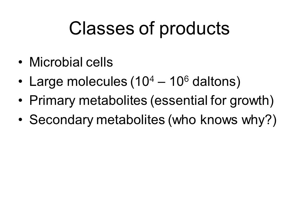 Classes of products Microbial cells Large molecules (10 4 – 10 6 daltons) Primary metabolites (essential for growth) Secondary metabolites (who knows why )