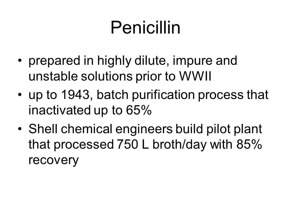 more on penicillin 1943 – 4,100 patients/month 1944 – 250,000 patients/month MIT chemical engineers built first production plant involving freeze drying technologies in 1942/43