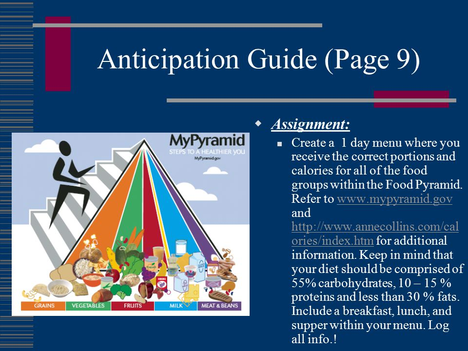 Anticipation Guide (Page 9)  Assignment: Create a 1 day menu where you receive the correct portions and calories for all of the food groups within the Food Pyramid.