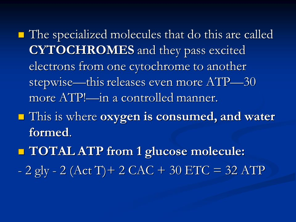 The specialized molecules that do this are called CYTOCHROMES and they pass excited electrons from one cytochrome to another stepwise—this releases even more ATP—30 more ATP!—in a controlled manner.