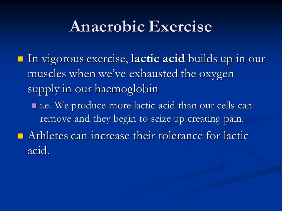 Anaerobic Exercise In vigorous exercise, lactic acid builds up in our muscles when we've exhausted the oxygen supply in our haemoglobin In vigorous exercise, lactic acid builds up in our muscles when we've exhausted the oxygen supply in our haemoglobin i.e.
