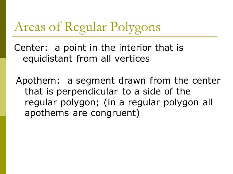 Areas of Regular Polygons Center: a point in the interior that is equidistant from all vertices Apothem: a segment drawn from the center that is perpendicular to a side of the regular polygon; (in a regular polygon all apothems are congruent)