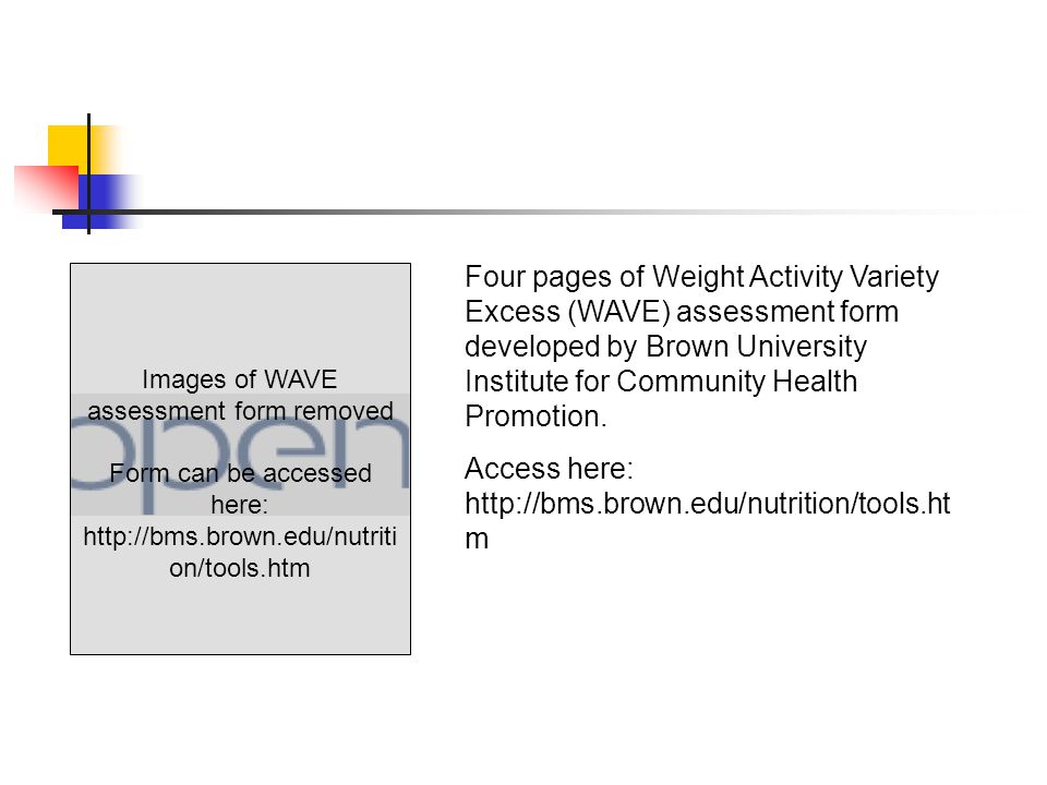 Images of WAVE assessment form removed Form can be accessed here: http://bms.brown.edu/nutriti on/tools.htm Four pages of Weight Activity Variety Excess (WAVE) assessment form developed by Brown University Institute for Community Health Promotion.