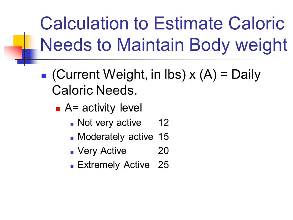 Calculation to Estimate Caloric Needs to Maintain Body weight (Current Weight, in lbs) x (A) = Daily Caloric Needs.