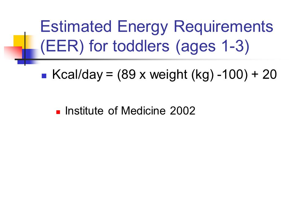 Estimated Energy Requirements (EER) for toddlers (ages 1-3) Kcal/day = (89 x weight (kg) -100) + 20 Institute of Medicine 2002